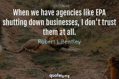 Photo Quote of When we have agencies like EPA shutting down businesses, I don't trust them at all.