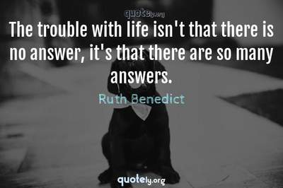 Photo Quote of The trouble with life isn't that there is no answer, it's that there are so many answers.