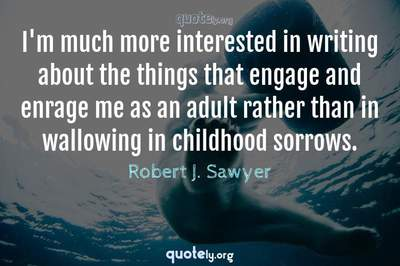 Photo Quote of I'm much more interested in writing about the things that engage and enrage me as an adult rather than in wallowing in childhood sorrows.