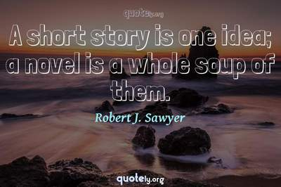 Photo Quote of A short story is one idea; a novel is a whole soup of them.