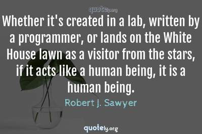 Photo Quote of Whether it's created in a lab, written by a programmer, or lands on the White House lawn as a visitor from the stars, if it acts like a human being, it is a human being.