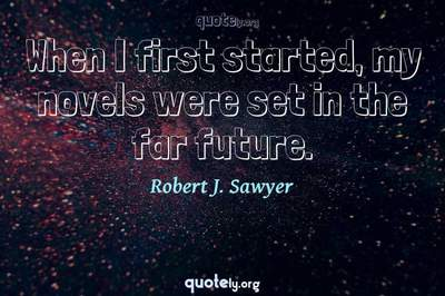 Photo Quote of When I first started, my novels were set in the far future.