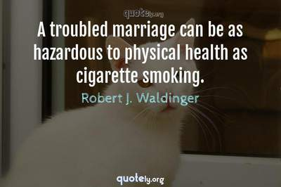 Photo Quote of A troubled marriage can be as hazardous to physical health as cigarette smoking.