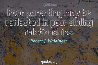 Photo Quote of Poor parenting may be reflected in poor sibling relationships.