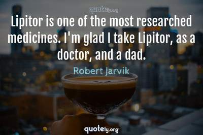 Photo Quote of Lipitor is one of the most researched medicines. I'm glad I take Lipitor, as a doctor, and a dad.