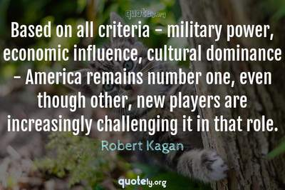 Photo Quote of Based on all criteria - military power, economic influence, cultural dominance - America remains number one, even though other, new players are increasingly challenging it in that role.