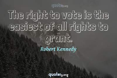 Photo Quote of The right to vote is the easiest of all rights to grant.