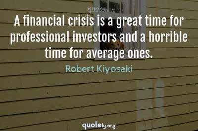 Photo Quote of A financial crisis is a great time for professional investors and a horrible time for average ones.