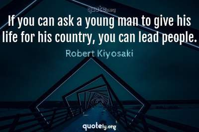 Photo Quote of If you can ask a young man to give his life for his country, you can lead people.