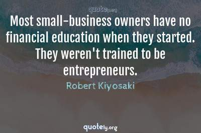 Photo Quote of Most small-business owners have no financial education when they started. They weren't trained to be entrepreneurs.