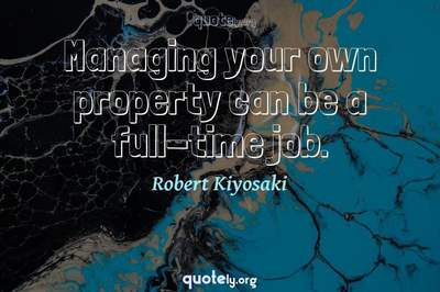 Photo Quote of Managing your own property can be a full-time job.
