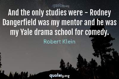 Photo Quote of And the only studies were - Rodney Dangerfield was my mentor and he was my Yale drama school for comedy.