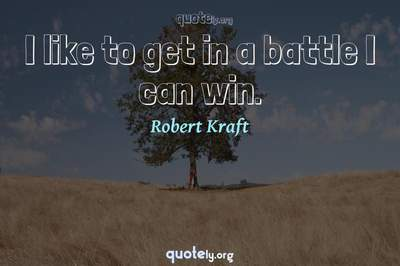 Photo Quote of I like to get in a battle I can win.