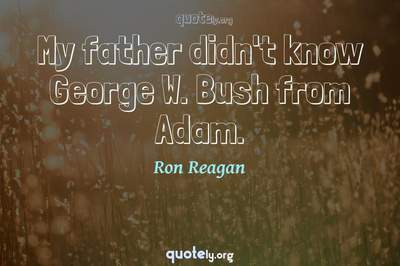 Photo Quote of My father didn't know George W. Bush from Adam.