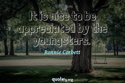Photo Quote of It is nice to be appreciated by the youngsters.