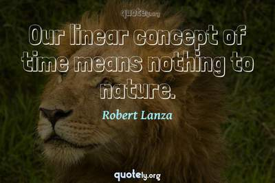 Photo Quote of Our linear concept of time means nothing to nature.