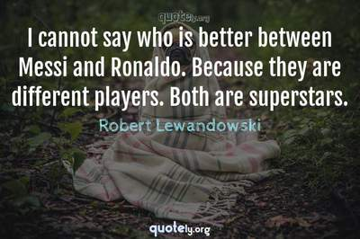 Photo Quote of I cannot say who is better between Messi and Ronaldo. Because they are different players. Both are superstars.