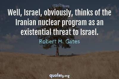 Photo Quote of Well, Israel, obviously, thinks of the Iranian nuclear program as an existential threat to Israel.
