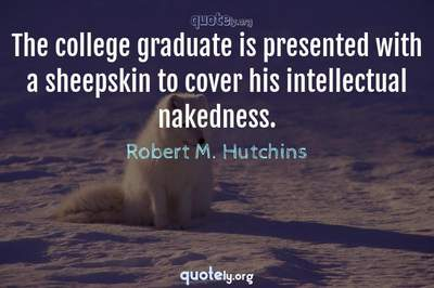 Photo Quote of The college graduate is presented with a sheepskin to cover his intellectual nakedness.