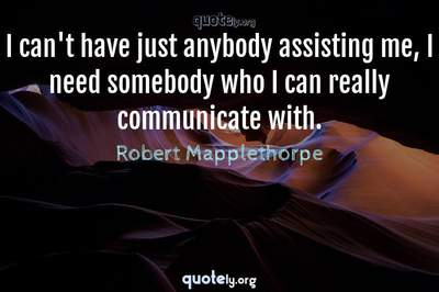 Photo Quote of I can't have just anybody assisting me, I need somebody who I can really communicate with.