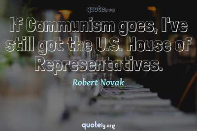 Photo Quote of If Communism goes, I've still got the U.S. House of Representatives.