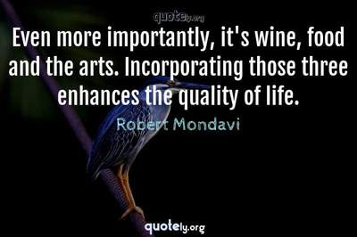 Photo Quote of Even more importantly, it's wine, food and the arts. Incorporating those three enhances the quality of life.