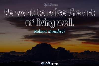 Photo Quote of We want to raise the art of living well.
