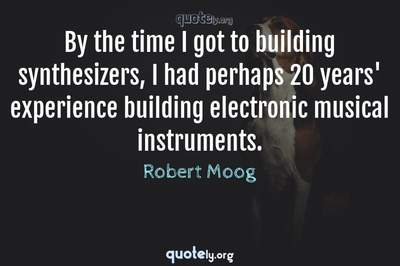 Photo Quote of By the time I got to building synthesizers, I had perhaps 20 years' experience building electronic musical instruments.