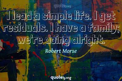 Photo Quote of I lead a simple life. I get residuals. I have a family; we're doing alright.