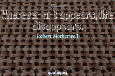 Photo Quote of Wherever art appears, life disappears.