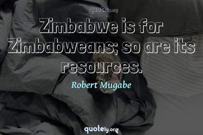 Photo Quote of Zimbabwe is for Zimbabweans; so are its resources.