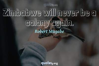 Photo Quote of Zimbabwe will never be a colony again.