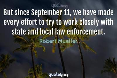 Photo Quote of But since September 11, we have made every effort to try to work closely with state and local law enforcement.