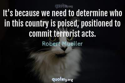Photo Quote of It's because we need to determine who in this country is poised, positioned to commit terrorist acts.