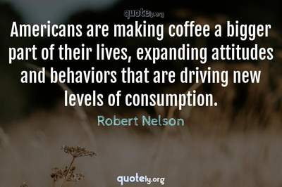 Photo Quote of Americans are making coffee a bigger part of their lives, expanding attitudes and behaviors that are driving new levels of consumption.