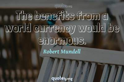Photo Quote of The benefits from a world currency would be enormous.