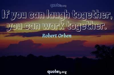 Photo Quote of If you can laugh together, you can work together.
