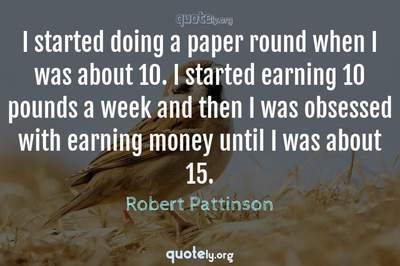 Photo Quote of I started doing a paper round when I was about 10. I started earning 10 pounds a week and then I was obsessed with earning money until I was about 15.
