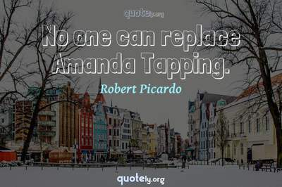 Photo Quote of No one can replace Amanda Tapping.