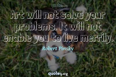 Photo Quote of Art will not solve your problems. It will not enable you to live merrily.