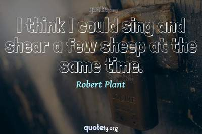 Photo Quote of I think I could sing and shear a few sheep at the same time.
