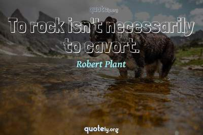 Photo Quote of To rock isn't necessarily to cavort.