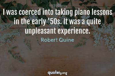 Photo Quote of I was coerced into taking piano lessons in the early '50s. It was a quite unpleasant experience.