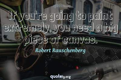 Photo Quote of If you're going to paint extremely, you need a big piece of canvas.