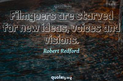 Photo Quote of Filmgoers are starved for new ideas, voices and visions.