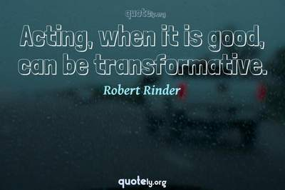 Photo Quote of Acting, when it is good, can be transformative.