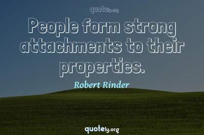 Photo Quote of People form strong attachments to their properties.