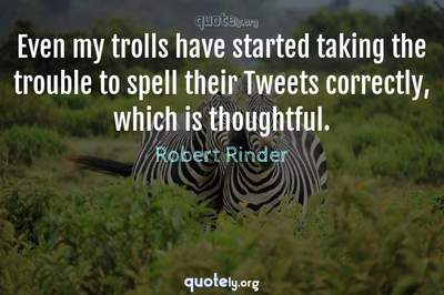 Photo Quote of Even my trolls have started taking the trouble to spell their Tweets correctly, which is thoughtful.