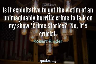 Photo Quote of Is it exploitative to get the victim of an unimaginably horrific crime to talk on my show 'Crime Stories?' No, it's crucial.