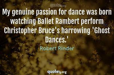 Photo Quote of My genuine passion for dance was born watching Ballet Rambert perform Christopher Bruce's harrowing 'Ghost Dances.'